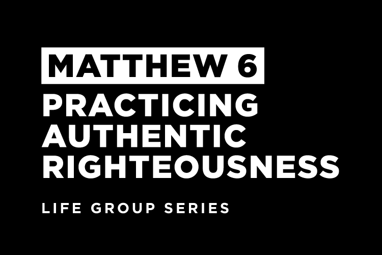 Life Group Study - Matthew 6 - Practicing Authentic Righteousness